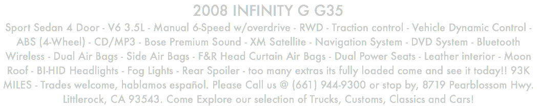 2008 INFINITY G G35 Sport Sedan 4 Door - V6 3.5L - Manual 6-Speed w/overdrive - RWD - Traction control - Vehicle Dynamic Control - ABS (4-Wheel) - CD/MP3 - Bose Premium Sound - XM Satellite - Navigation System - DVD System - Bluetooth Wireless - Dual Air Bags - Side Air Bags - F&R Head Curtain Air Bags - Dual Power Seats - Leather interior - Moon Roof - BI-HID Headlights - Fog Lights - Rear Spoiler - too many extras its fully loaded come and see it today!! 93K MILES - Trades welcome, hablamos español. Please Call us @ (661) 944-9300 or stop by, 8719 Pearblossom Hwy. Littlerock, CA 93543. Come Explore our selection of Trucks, Customs, Classics and Cars!