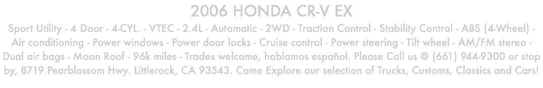 2006 HONDA CR-V EX Sport Utility - 4 Door - 4-CYL. - VTEC - 2.4L - Automatic - 2WD - Traction Control - Stability Control - ABS (4-Wheel) - Air conditioning - Power windows - Power door locks - Cruise control - Power steering - Tilt wheel - AM/FM stereo - Dual air bags - Moon Roof - 96k miles - Trades welcome, hablamos español. Please Call us @ (661) 944-9300 or stop by, 8719 Pearblossom Hwy. Littlerock, CA 93543. Come Explore our selection of Trucks, Customs, Classics and Cars!