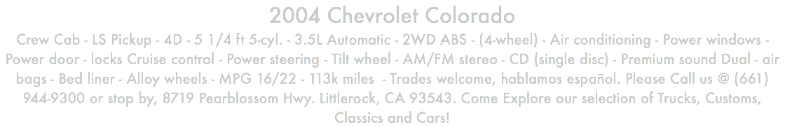 2004 Chevrolet Colorado Crew Cab - LS Pickup - 4D - 5 1/4 ft 5-cyl. - 3.5L Automatic - 2WD ABS - (4-wheel) - Air conditioning - Power windows - Power door - locks Cruise control - Power steering - Tilt wheel - AM/FM stereo - CD (single disc) - Premium sound Dual - air bags - Bed liner - Alloy wheels - MPG 16/22 - 113k miles - Trades welcome, hablamos español. Please Call us @ (661) 944-9300 or stop by, 8719 Pearblossom Hwy. Littlerock, CA 93543. Come Explore our selection of Trucks, Customs, Classics and Cars!