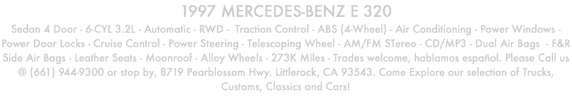 1997 MERCEDES-BENZ E 320 Sedan 4 Door - 6-CYL 3.2L - Automatic - RWD - Traction Control - ABS (4-Wheel) - Air Conditioning - Power Windows - Power Door Locks - Cruise Control - Power Steering - Telescoping Wheel - AM/FM STereo - CD/MP3 - Dual Air Bags - F&R Side Air Bags - Leather Seats - Moonroof - Alloy Wheels - 273K Miles - Trades welcome, hablamos español. Please Call us @ (661) 944-9300 or stop by, 8719 Pearblossom Hwy. Littlerock, CA 93543. Come Explore our selection of Trucks, Customs, Classics and Cars!