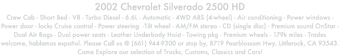 2002 Chevrolet Silverado 2500 HD Crew Cab - Short Bed - V8 - Turbo Diesel - 6.6L - Automatic - 4WD ABS (4-wheel) - Air conditioning - Power windows - Power door - locks Cruise control - Power steering -Tilt wheel - AM/FM stereo - CD (single disc) - Premium sound OnStar - Dual Air Bags - Dual power seats - Leather Underbody Hoist - Towing pkg - Premium wheels - 179k miles - Trades welcome, hablamos español. Please Call us @ (661) 944-9300 or stop by, 8719 Pearblossom Hwy. Littlerock, CA 93543. Come Explore our selection of Trucks, Customs, Classics and Cars!