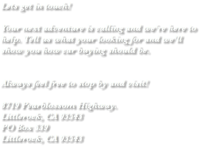 Lets get in touch! Your next adventure is calling and we're here to help. Tell us what your looking for and we'll show you how car buying should be. Always feel free to stop by and visit! 8719 Pearblossom Highway. Littlerock, CA 93543 PO Box 539 Littlerock, CA 93543