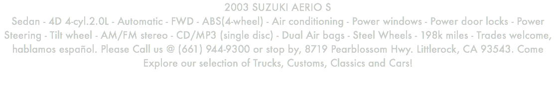 2003 SUZUKI AERIO S Sedan - 4D 4-cyl.2.0L - Automatic - FWD - ABS(4-wheel) - Air conditioning - Power windows - Power door locks - Power Steering - Tilt wheel - AM/FM stereo - CD/MP3 (single disc) - Dual Air bags - Steel Wheels - 198k miles - Trades welcome, hablamos español. Please Call us @ (661) 944-9300 or stop by, 8719 Pearblossom Hwy. Littlerock, CA 93543. Come Explore our selection of Trucks, Customs, Classics and Cars!