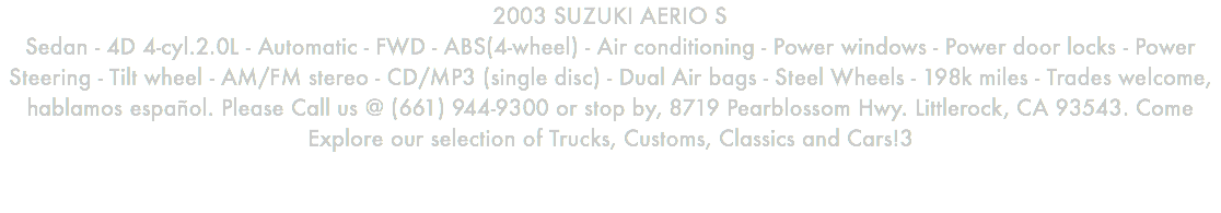 2003 SUZUKI AERIO S Sedan - 4D 4-cyl.2.0L - Automatic - FWD - ABS(4-wheel) - Air conditioning - Power windows - Power door locks - Power Steering - Tilt wheel - AM/FM stereo - CD/MP3 (single disc) - Dual Air bags - Steel Wheels - 198k miles - Trades welcome, hablamos español. Please Call us @ (661) 944-9300 or stop by, 8719 Pearblossom Hwy. Littlerock, CA 93543. Come Explore our selection of Trucks, Customs, Classics and Cars!3