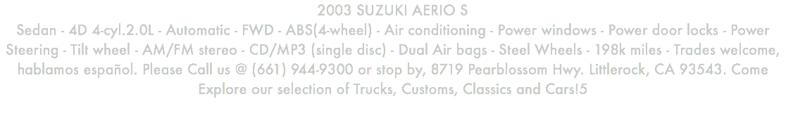 2003 SUZUKI AERIO S Sedan - 4D 4-cyl.2.0L - Automatic - FWD - ABS(4-wheel) - Air conditioning - Power windows - Power door locks - Power Steering - Tilt wheel - AM/FM stereo - CD/MP3 (single disc) - Dual Air bags - Steel Wheels - 198k miles - Trades welcome, hablamos español. Please Call us @ (661) 944-9300 or stop by, 8719 Pearblossom Hwy. Littlerock, CA 93543. Come Explore our selection of Trucks, Customs, Classics and Cars!5