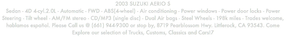 2003 SUZUKI AERIO S Sedan - 4D 4-cyl.2.0L - Automatic - FWD - ABS(4-wheel) - Air conditioning - Power windows - Power door locks - Power Steering - Tilt wheel - AM/FM stereo - CD/MP3 (single disc) - Dual Air bags - Steel Wheels - 198k miles - Trades welcome, hablamos español. Please Call us @ (661) 944-9300 or stop by, 8719 Pearblossom Hwy. Littlerock, CA 93543. Come Explore our selection of Trucks, Customs, Classics and Cars!7