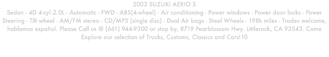 2003 SUZUKI AERIO S Sedan - 4D 4-cyl.2.0L - Automatic - FWD - ABS(4-wheel) - Air conditioning - Power windows - Power door locks - Power Steering - Tilt wheel - AM/FM stereo - CD/MP3 (single disc) - Dual Air bags - Steel Wheels - 198k miles - Trades welcome, hablamos español. Please Call us @ (661) 944-9300 or stop by, 8719 Pearblossom Hwy. Littlerock, CA 93543. Come Explore our selection of Trucks, Customs, Classics and Cars!10