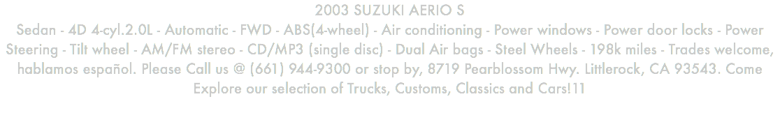2003 SUZUKI AERIO S Sedan - 4D 4-cyl.2.0L - Automatic - FWD - ABS(4-wheel) - Air conditioning - Power windows - Power door locks - Power Steering - Tilt wheel - AM/FM stereo - CD/MP3 (single disc) - Dual Air bags - Steel Wheels - 198k miles - Trades welcome, hablamos español. Please Call us @ (661) 944-9300 or stop by, 8719 Pearblossom Hwy. Littlerock, CA 93543. Come Explore our selection of Trucks, Customs, Classics and Cars!11