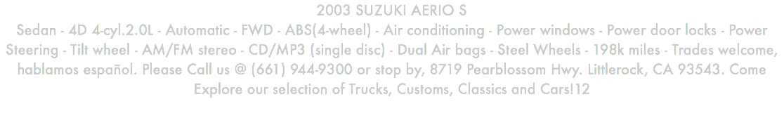 2003 SUZUKI AERIO S Sedan - 4D 4-cyl.2.0L - Automatic - FWD - ABS(4-wheel) - Air conditioning - Power windows - Power door locks - Power Steering - Tilt wheel - AM/FM stereo - CD/MP3 (single disc) - Dual Air bags - Steel Wheels - 198k miles - Trades welcome, hablamos español. Please Call us @ (661) 944-9300 or stop by, 8719 Pearblossom Hwy. Littlerock, CA 93543. Come Explore our selection of Trucks, Customs, Classics and Cars!12