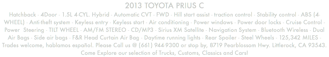2013 TOYOTA PRIUS C Hatchback - 4Door - 1.5L 4-CYL. Hybrid - Automatic CVT - FWD - Hill start assist - traction control - Stability control - ABS (4-WHEEL) - Anti-theft system - Keyless entry - Keyless start - Air conditioning - Power windows - Power door locks - Cruise Control - Power Steering - TILT WHEEL - AM/FM STEREO - CD/MP3 - Sirius XM Satellite - Navigation System - Bluetooth Wireless - Dual Air Bags - Side air bags - F&R Head Curtain Air Bag - Daytime running lights - Rear Spoiler - Steel Wheels - 125,342 MILES - Trades welcome, hablamos español. Please Call us @ (661) 944-9300 or stop by, 8719 Pearblossom Hwy. Littlerock, CA 93543. Come Explore our selection of Trucks, Customs, Classics and Cars!