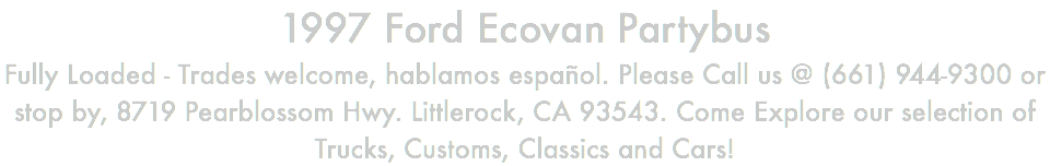 1997 Ford Ecovan Partybus Fully Loaded - Trades welcome, hablamos español. Please Call us @ (661) 944-9300 or stop by, 8719 Pearblossom Hwy. Littlerock, CA 93543. Come Explore our selection of Trucks, Customs, Classics and Cars!