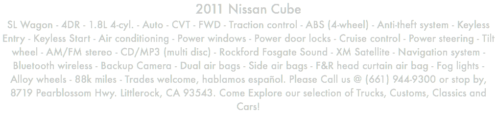 2011 Nissan Cube SL Wagon - 4DR - 1.8L 4-cyl. - Auto - CVT - FWD - Traction control - ABS (4-wheel) - Anti-theft system - Keyless Entry - Keyless Start - Air conditioning - Power windows - Power door locks - Cruise control - Power steering - Tilt wheel - AM/FM stereo - CD/MP3 (multi disc) - Rockford Fosgate Sound - XM Satellite - Navigation system - Bluetooth wireless - Backup Camera - Dual air bags - Side air bags - F&R head curtain air bag - Fog lights - Alloy wheels - 88k miles - Trades welcome, hablamos español. Please Call us @ (661) 944-9300 or stop by, 8719 Pearblossom Hwy. Littlerock, CA 93543. Come Explore our selection of Trucks, Customs, Classics and Cars!